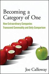 Becoming a Category of One: How Extraordinary Companies Transcend Commodity and Defy Comparison by Calloway, Joe