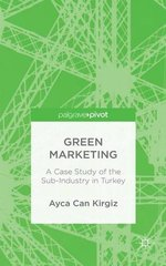 Green Marketing: A Case Study of the Sub-Industry in Turkey by Kirgiz, Ayca Can