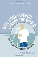 Give Your Speech, Change the World: How To Move Your Audience to Action by Morgan, Nick