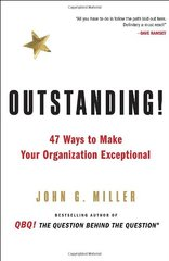 Outstanding!: 47 Ways to Make Your Organization Exceptional by Miller, John G.
