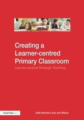Creating a Learner-centred Primary Classroom: Learner-centred Strategic Teaching by Murdoch, Kath/ Wilson, Jeni