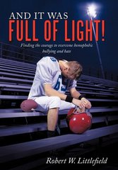 And It Was Full of Light!: Finding the Courage to Overcome Homophobic Bullying and Hate by Littlefield, Robert W.