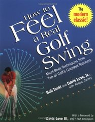 How to Feel a Real Golf Swing: Mind-Body Techniques from Two of Golf's Greatest Teachers by Toski, Bob/ Love, Davis, Jr./ Carney, Robert