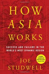 How Asia Works: Success and Failure in the World's Most Dynamic Region by Studwell, Joe