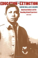Education for Extinction: American Indians and the Boarding School Experience 1875-1928