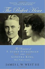 The Perfect Hour: The Romance of F. Scott Fitzgerald And Ginevra King, His First Love by West, James L. W.