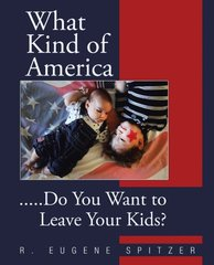 What Kind of America: Do You Want to Leave Your Kids? by Spitzer, R. Eugene