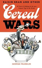 Raisin Bran and Other Cereal Wars: 30 Years of Lobbying for the Most Famous Tiger in the World by Franklin, George
