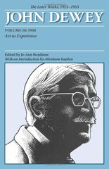 John Dewey The Later Works, 1925-1953: 1934: Art As Experience by Boydston, Jo Ann (EDT)/ Simon, Harriet Furst (EDT)/ Kaplan, Abraham (INT)