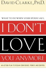 I Don't Love You Anymore: What to Do When He Says by Clarke, David