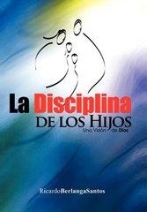 La Disciplina de los Hijos: Una Visiط£آ³n De Dios by Santos, Ricardo Berlanga