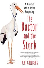 The Doctor and the Stork: A Memoir of Modern Medical Babymaking by Goldberg, K. K.