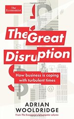 The Great Disruption: How Business Is Coping With Turbulent Times by Wooldridge, Adrian