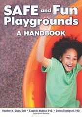Safe and Fun Playgrounds: A Handbook by Olsen, Heather M./ Hudson, Susan D., Ph.D./ Thompson, Donna, Ph.D.