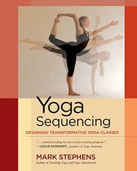Yoga Sequencing: Designing Transformative Yoga Classes by Stephens, Mark