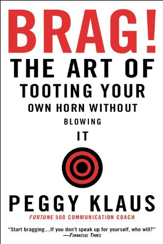 Brag!: The Art of Tooting Your Own Horn Without Blowing It by Klaus, Peggy