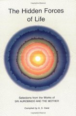 Hidden Forces of Life by Aurobindo, Sri/ Mother, the/ Ghose, Aurobindo/ Dalal, A. S.