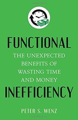 Functional Inefficiency: The Unexpected Benefits of Wasting Time and Money by Wenz, Peter S.