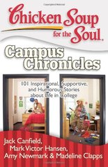 Chicken Soup for the Soul Campus Chronicles: 101 Inspirational, Supportive, and Humorous Stories About Life in College by Canfield, Jack (COM)/ Hansen, Mark Victor (COM)/ Newmark, Amy (COM)/ Clapps, Madeline (COM)