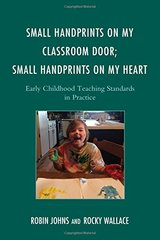 Small Handprints on My Classroom Door; Small Handprints on My Heart: Early Childhood Teaching Standards in Practice by Johns, Robin/ Wallace, Rocky