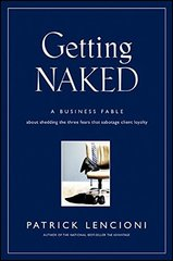 Getting Naked: A Business Fable About Shedding the Three Fears That Sabotage Client Loyalty by Lencioni, Patrick