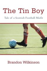 The Tin Boy: Tale of a Scottish Football Misfit by Wilkinson, Brandon