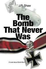The Bomb That Never Was: A Novel About World War II by Shaw, J. R.