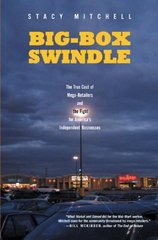 Big-box Swindle: The True Cost of Mega-retailers and the Fight for America's Independent Businesses by Mitchell, Stacy