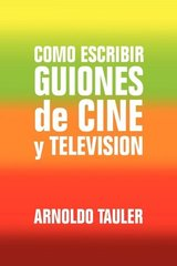 Como escribir Guiones de Cine y Television / How to write Film and Television Scripts by Tauler, Arnoldo