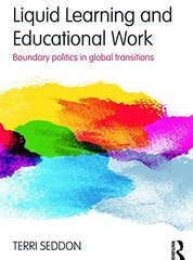 Liquid Learning and Educational Work: Boundary Politics in Global Transitions by Seddon, Terri