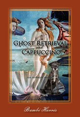 Ghost Retrieval and Cappuccino: The Afterlife Series by Harris, Bambi