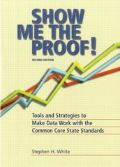 Show Me the Proof!: Tools and Strategies to Make Data Work with the Common Core State Standards by White, Stephen H./ Reeves, Douglas B. (FRW)