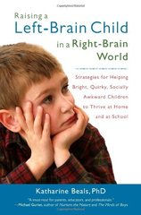 Raising a Left-Brain Child in a Right-Brain World: Strategies for Helping Bright, Quirky, Socially Awkward Children to Thrive at Home and at School by Beals, Katharine, Ph.D.