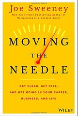 Moving the Needle: Get Clear, Get Free, and Get Going in Your Career, Business, and Life! by Sweeney, Joe/ Yorkey, Mike