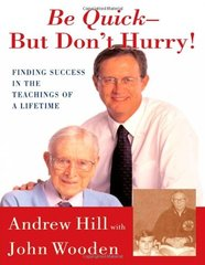 Be Quick-But Don't Hurry: Finding Success in the Teachings of a Lifetime by Hill, Andrew/ Wooden, John R.