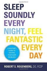 Sleep Soundly Every Night, Feel Fantastic Every Day: A Doctor's Guide to Solving Your Sleep Problems by Rosenberg, Robert S.