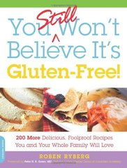 You Still Won't Believe It's Gluten-Free: 200 More Delicious, Foolproof Recipes You and Your Whole Family Will Love by Ryberg, Roben/ Green, Peter H. R., M.D. (FRW)