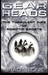 Gearheads: The Turbulent Rise of Robotic Sports by Stone, Brad