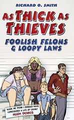 As Thick As Thieves: Foolish Felons & Loopy Laws by Smith, Richard O.