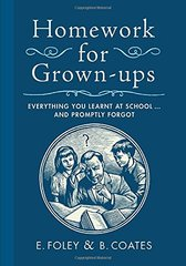 Homework for Grown-Ups: Everything You Learned at School...and Promptly Forgot by Foley, E./ Coates, B.